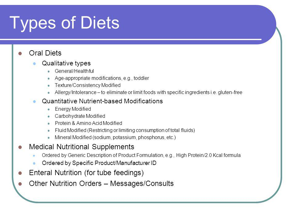 Types of Diets Oral Diets Qualitative types General/Healthful Age-appropriate modifications, e.g., toddler Texture/Consistency Modified Allergy/Intolerance – to eliminate or limit foods with specific ingredients i.e.