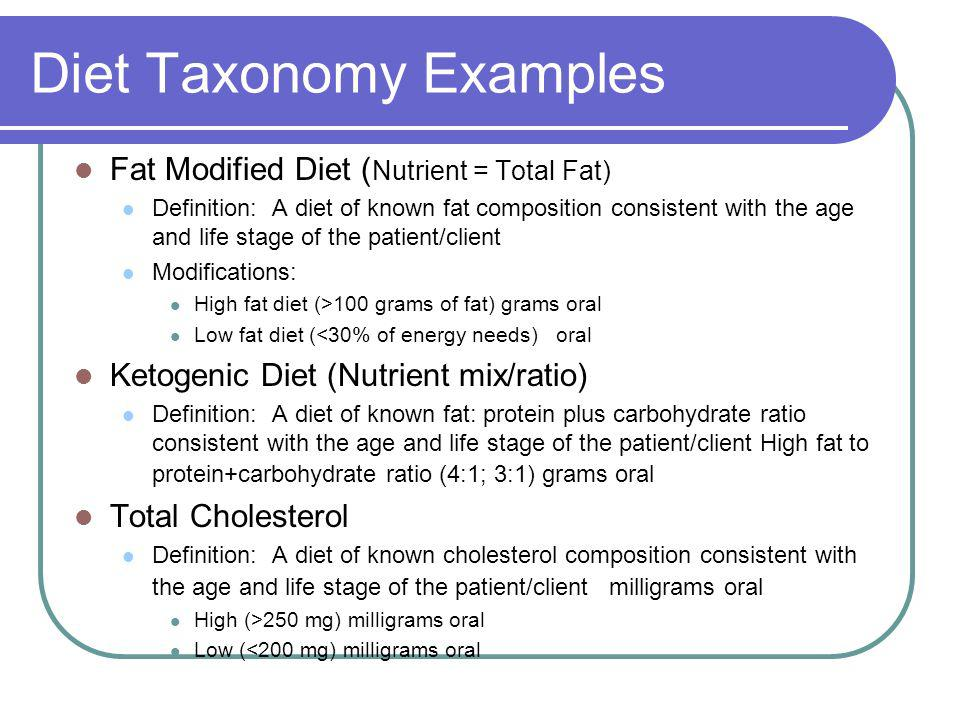 Diet Taxonomy Examples Fat Modified Diet ( Nutrient = Total Fat) Definition: A diet of known fat composition consistent with the age and life stage of the patient/client Modifications: High fat diet (>100 grams of fat) grams oral Low fat diet (<30% of energy needs) oral Ketogenic Diet (Nutrient mix/ratio) Definition: A diet of known fat: protein plus carbohydrate ratio consistent with the age and life stage of the patient/client High fat to protein+carbohydrate ratio (4:1; 3:1) grams oral Total Cholesterol Definition: A diet of known cholesterol composition consistent with the age and life stage of the patient/client milligrams oral High (>250 mg) milligrams oral Low (<200 mg) milligrams oral