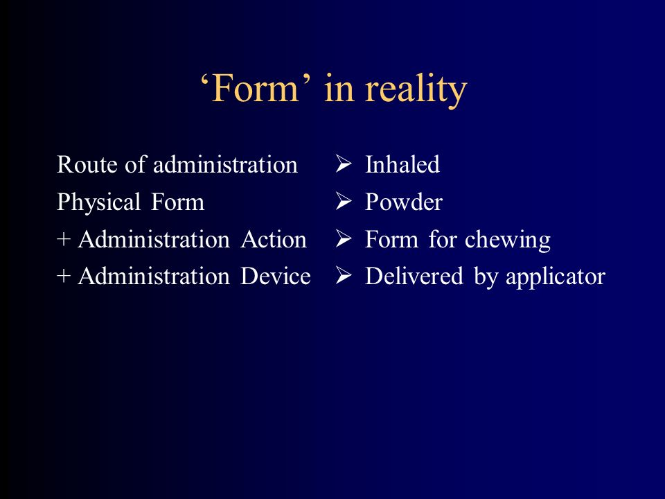Form in reality Route of administration Physical Form + Administration Action + Administration Device Inhaled Powder Form for chewing Delivered by applicator