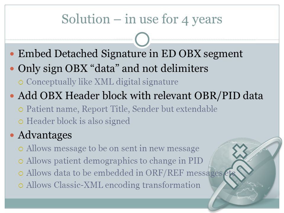 Solution – in use for 4 years Embed Detached Signature in ED OBX segment Only sign OBX data and not delimiters Conceptually like XML digital signature Add OBX Header block with relevant OBR/PID data Patient name, Report Title, Sender but extendable Header block is also signed Advantages Allows message to be on sent in new message Allows patient demographics to change in PID Allows data to be embedded in ORF/REF messages etc Allows Classic-XML encoding transformation
