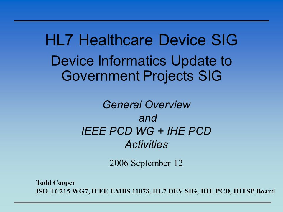 HL7 Healthcare Device SIG Device Informatics Update to Government Projects SIG General Overview and IEEE PCD WG + IHE PCD Activities 2006 September 12 Todd Cooper ISO TC215 WG7, IEEE EMBS 11073, HL7 DEV SIG, IHE PCD, HITSP Board