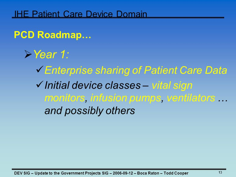 13 IHE Patient Care Device Domain DEV SIG – Update to the Government Projects SIG – – Boca Raton – Todd Cooper PCD Roadmap… Year 1: Enterprise sharing of Patient Care Data Initial device classes – vital sign monitors, infusion pumps, ventilators … and possibly others
