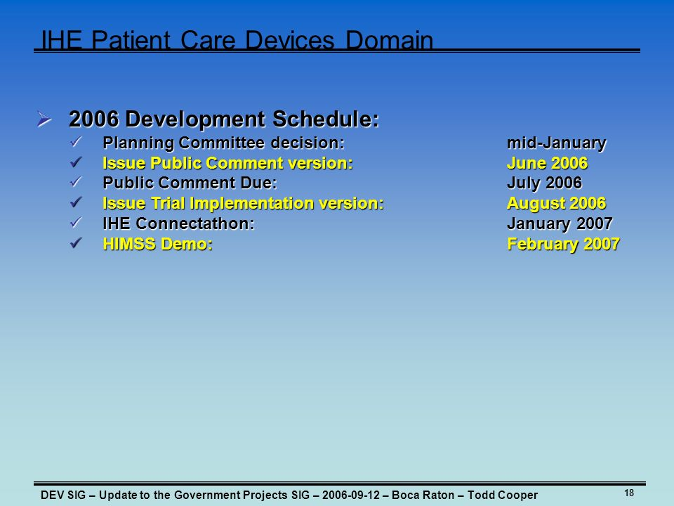 18 IHE Patient Care Devices Domain DEV SIG – Update to the Government Projects SIG – – Boca Raton – Todd Cooper 2006 Development Schedule: 2006 Development Schedule: Planning Committee decision:mid-January Planning Committee decision:mid-January Issue Public Comment version: June 2006 Issue Public Comment version: June 2006 Public Comment Due:July 2006 Public Comment Due:July 2006 Issue Trial Implementation version: August 2006 Issue Trial Implementation version: August 2006 IHE Connectathon: January 2007 IHE Connectathon: January 2007 HIMSS Demo: February 2007 HIMSS Demo: February 2007
