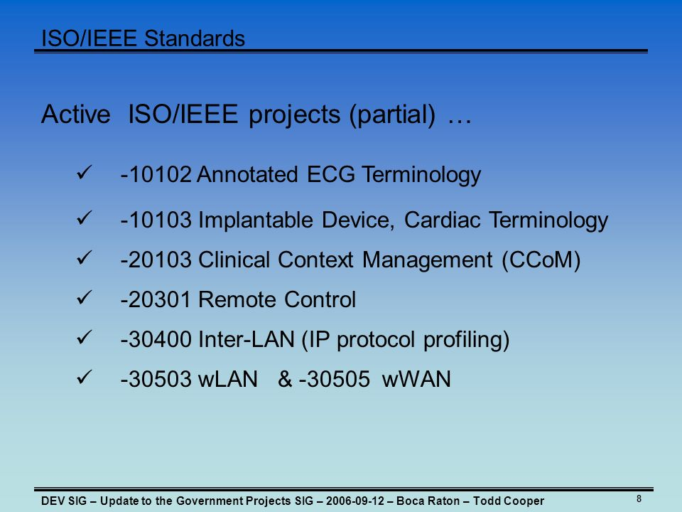 8 ISO/IEEE Standards DEV SIG – Update to the Government Projects SIG – – Boca Raton – Todd Cooper Active ISO/IEEE projects (partial) … Clinical Context Management (CCoM) Remote Control Annotated ECG Terminology Inter-LAN (IP protocol profiling) Implantable Device, Cardiac Terminology wLAN & wWAN