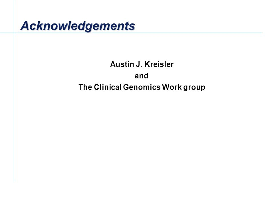 AcknowledgementsAcknowledgements Austin J. Kreisler and The Clinical Genomics Work group