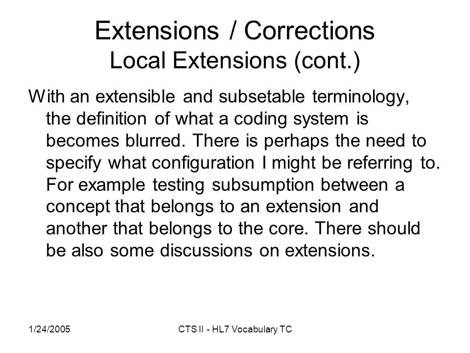 1/24/2005CTS II - HL7 Vocabulary TC Extensions / Corrections Local Extensions (cont.) With an extensible and subsetable terminology, the definition of what a coding system is becomes blurred.