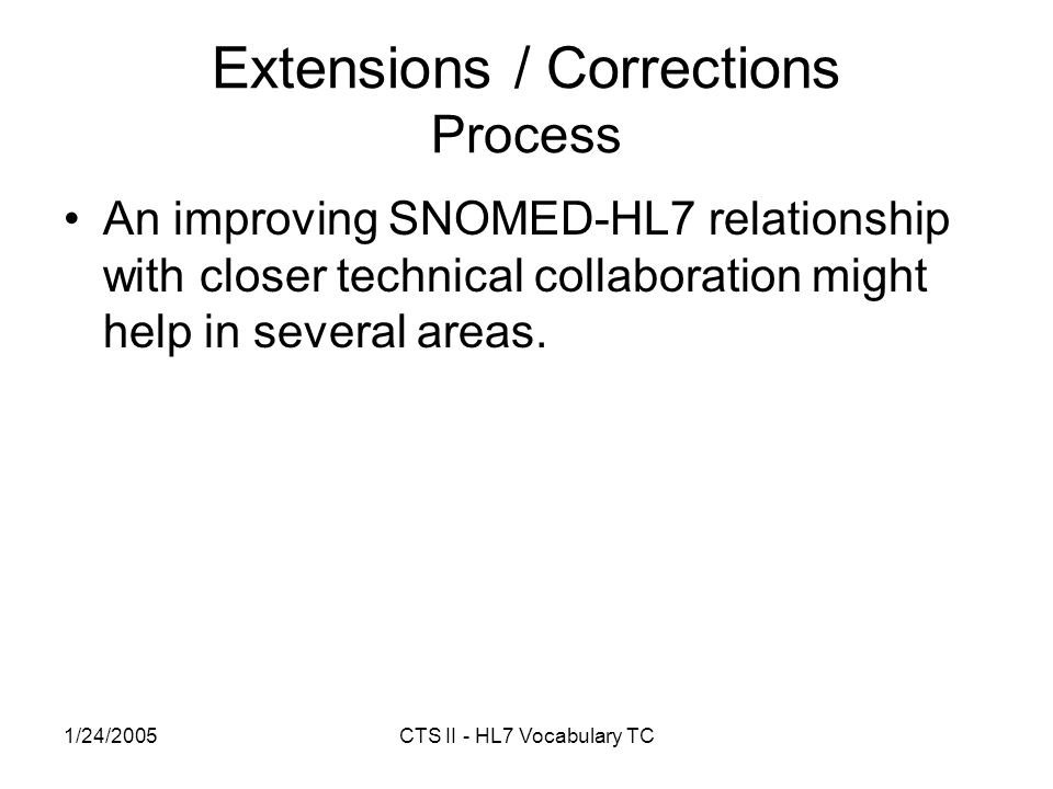 1/24/2005CTS II - HL7 Vocabulary TC Extensions / Corrections Process An improving SNOMED-HL7 relationship with closer technical collaboration might help in several areas.
