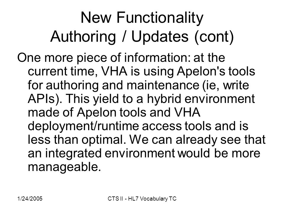 1/24/2005CTS II - HL7 Vocabulary TC New Functionality Authoring / Updates (cont) One more piece of information: at the current time, VHA is using Apelon s tools for authoring and maintenance (ie, write APIs).