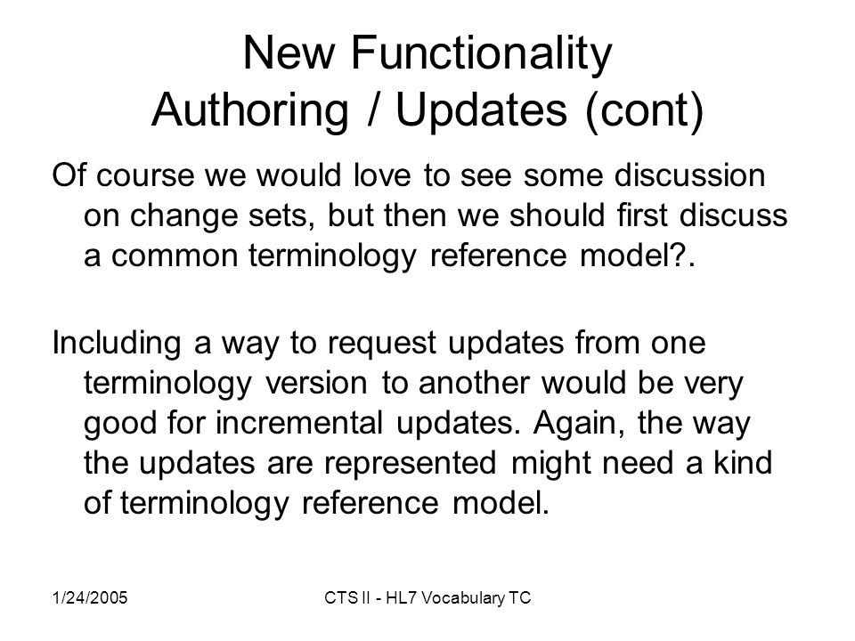 1/24/2005CTS II - HL7 Vocabulary TC New Functionality Authoring / Updates (cont) Of course we would love to see some discussion on change sets, but then we should first discuss a common terminology reference model .