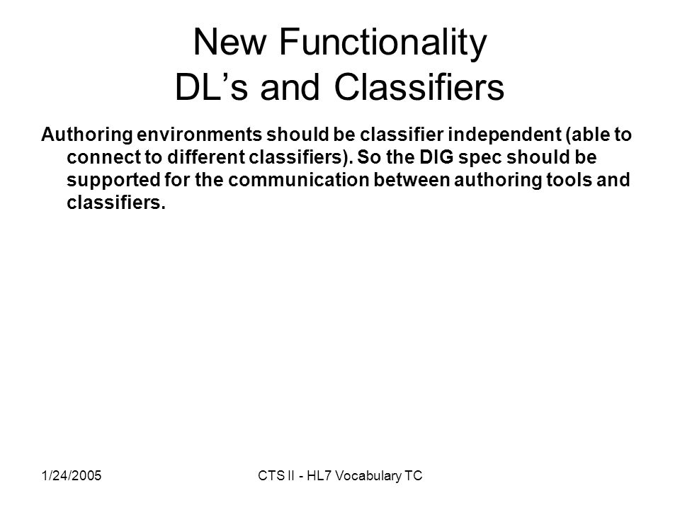 1/24/2005CTS II - HL7 Vocabulary TC New Functionality DLs and Classifiers Authoring environments should be classifier independent (able to connect to different classifiers).