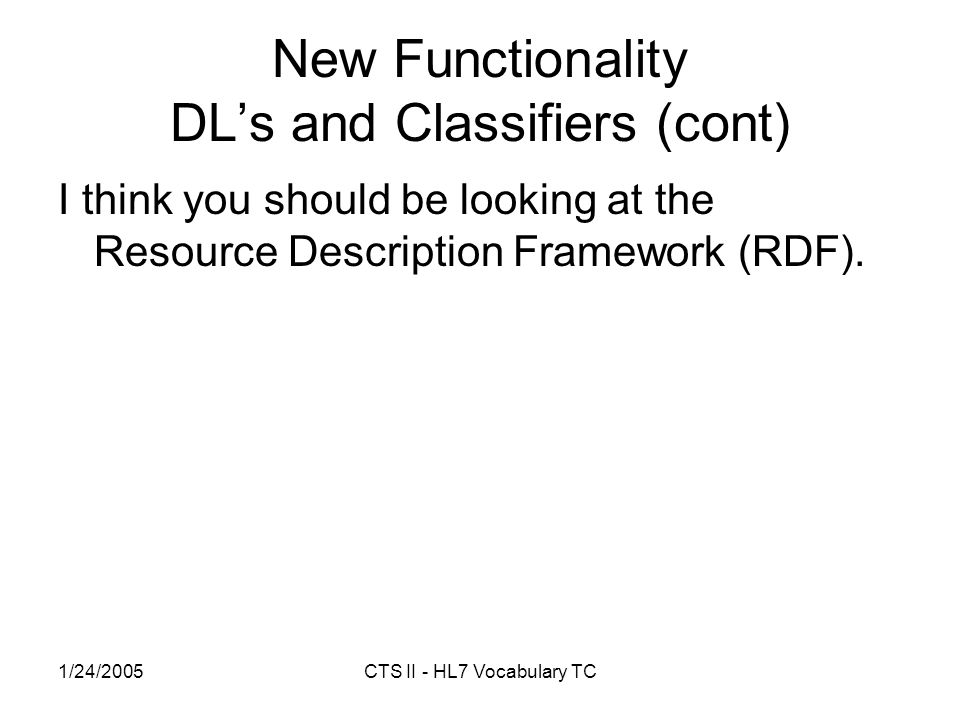 1/24/2005CTS II - HL7 Vocabulary TC New Functionality DLs and Classifiers (cont) I think you should be looking at the Resource Description Framework (RDF).