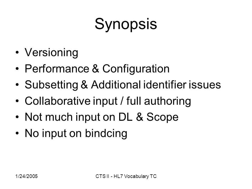1/24/2005CTS II - HL7 Vocabulary TC Synopsis Versioning Performance & Configuration Subsetting & Additional identifier issues Collaborative input / full authoring Not much input on DL & Scope No input on bindcing