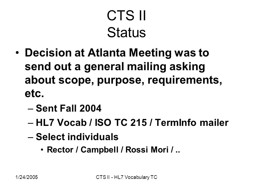 1/24/2005CTS II - HL7 Vocabulary TC CTS II Status Decision at Atlanta Meeting was to send out a general mailing asking about scope, purpose, requirements, etc.