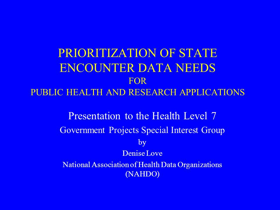 PRIORITIZATION OF STATE ENCOUNTER DATA NEEDS FOR PUBLIC HEALTH AND RESEARCH APPLICATIONS Presentation to the Health Level 7 Government Projects Special Interest Group by Denise Love National Association of Health Data Organizations (NAHDO)