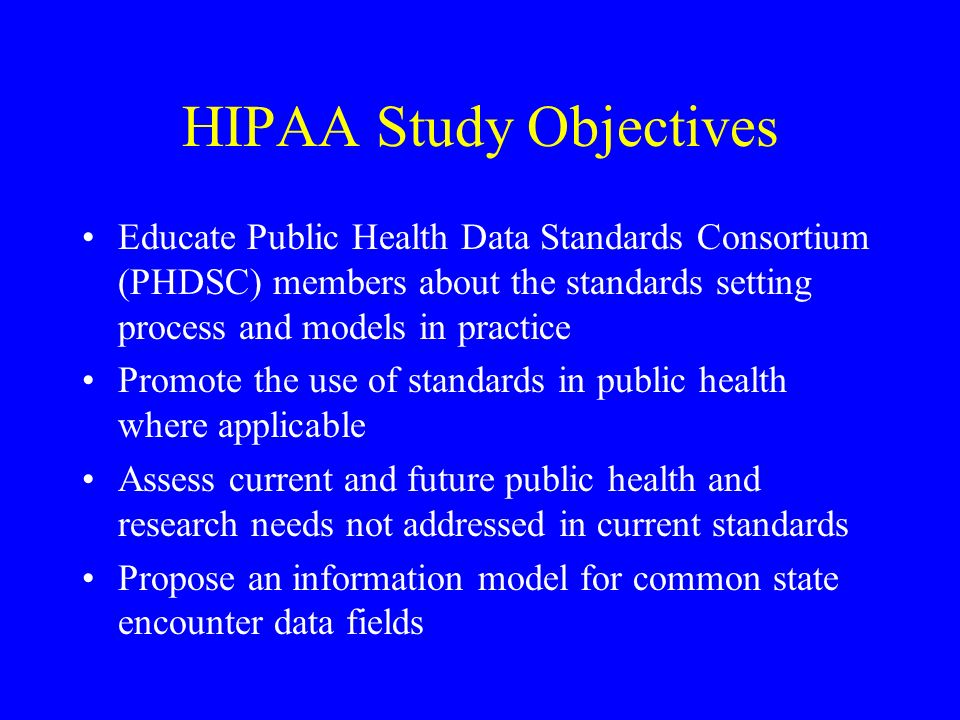 HIPAA Study Objectives Educate Public Health Data Standards Consortium (PHDSC) members about the standards setting process and models in practice Promote the use of standards in public health where applicable Assess current and future public health and research needs not addressed in current standards Propose an information model for common state encounter data fields