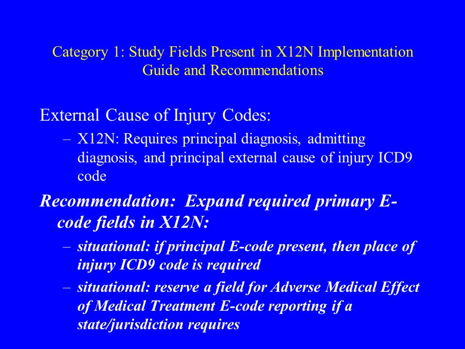 Category 1: Study Fields Present in X12N Implementation Guide and Recommendations External Cause of Injury Codes: –X12N: Requires principal diagnosis, admitting diagnosis, and principal external cause of injury ICD9 code Recommendation: Expand required primary E- code fields in X12N: –situational: if principal E-code present, then place of injury ICD9 code is required –situational: reserve a field for Adverse Medical Effect of Medical Treatment E-code reporting if a state/jurisdiction requires