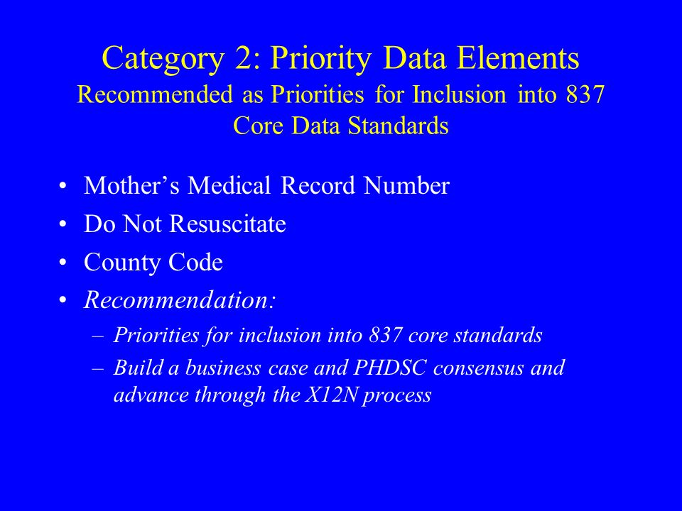 Category 2: Priority Data Elements Recommended as Priorities for Inclusion into 837 Core Data Standards Mothers Medical Record Number Do Not Resuscitate County Code Recommendation: –Priorities for inclusion into 837 core standards –Build a business case and PHDSC consensus and advance through the X12N process
