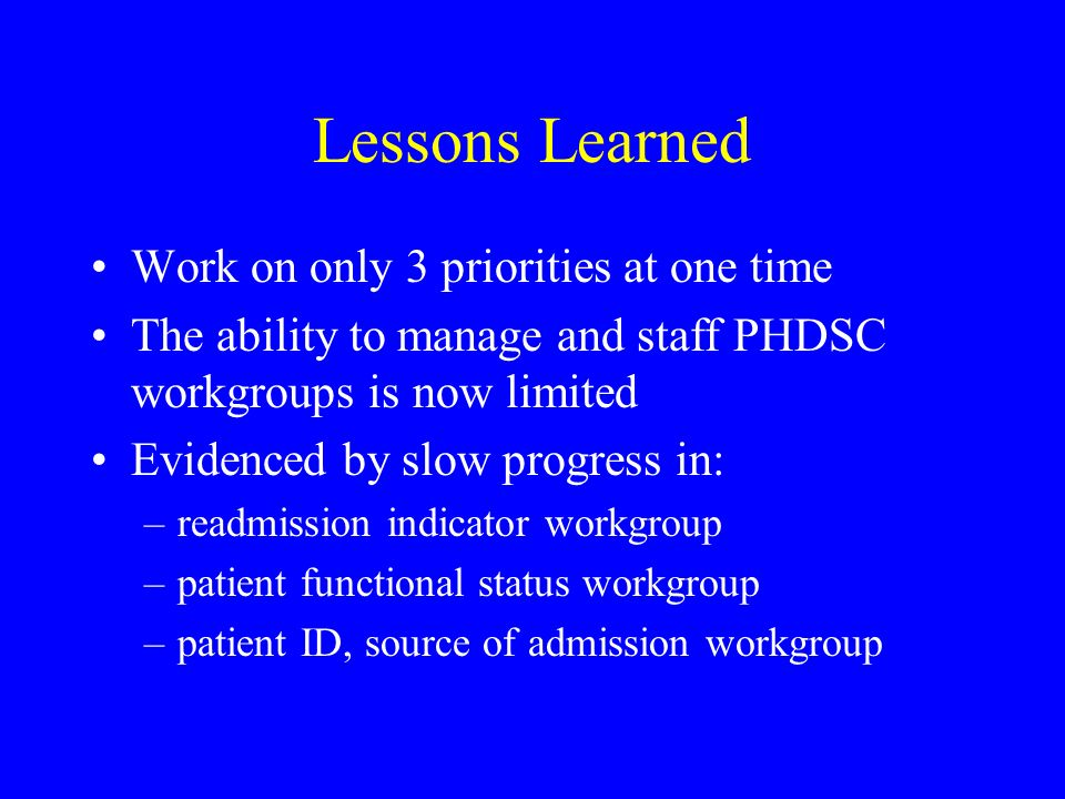 Lessons Learned Work on only 3 priorities at one time The ability to manage and staff PHDSC workgroups is now limited Evidenced by slow progress in: –readmission indicator workgroup –patient functional status workgroup –patient ID, source of admission workgroup