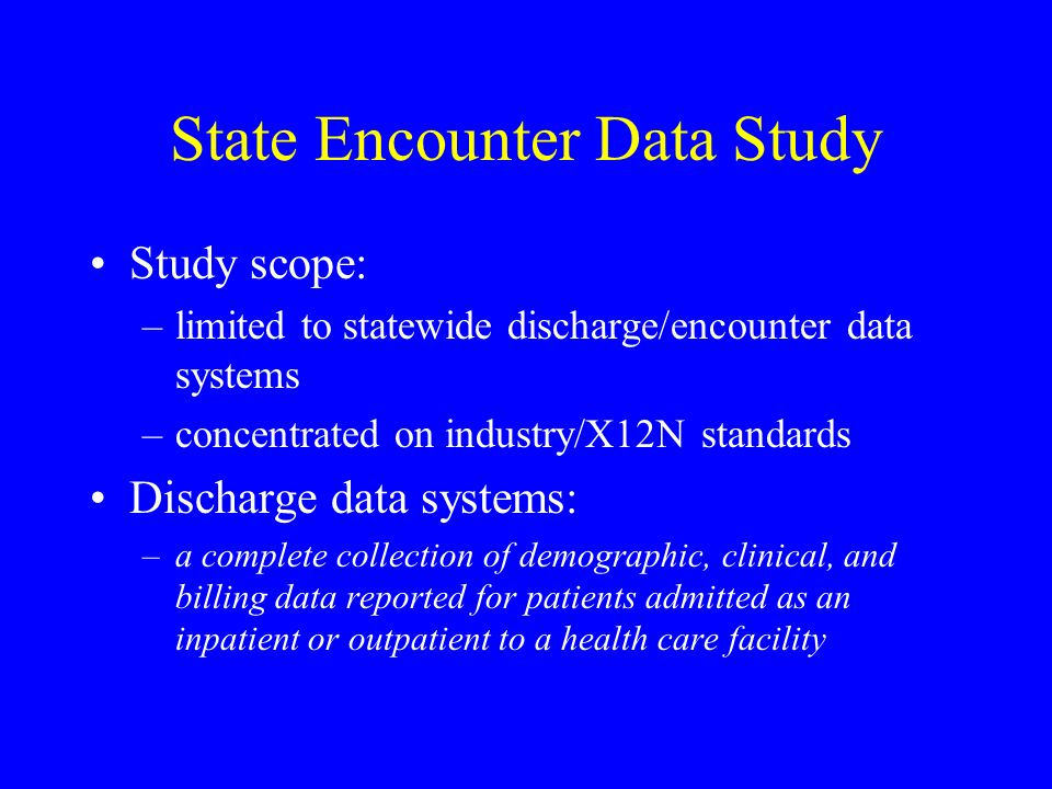 State Encounter Data Study Study scope: –limited to statewide discharge/encounter data systems –concentrated on industry/X12N standards Discharge data systems: –a complete collection of demographic, clinical, and billing data reported for patients admitted as an inpatient or outpatient to a health care facility