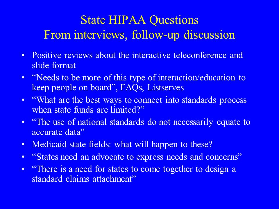 State HIPAA Questions From interviews, follow-up discussion Positive reviews about the interactive teleconference and slide format Needs to be more of this type of interaction/education to keep people on board, FAQs, Listserves What are the best ways to connect into standards process when state funds are limited.