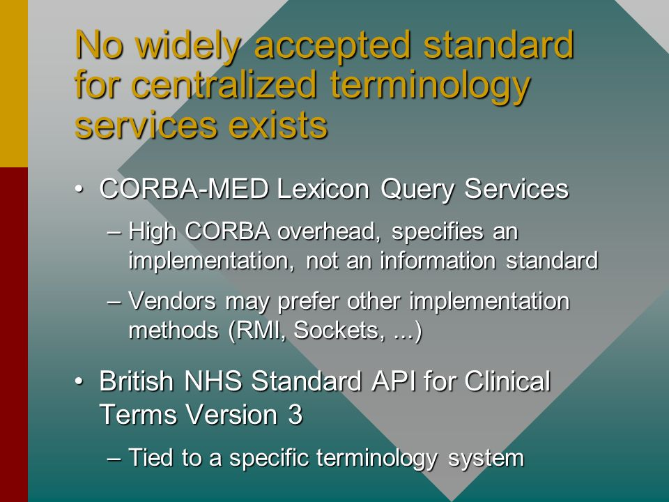 CORBA-MED Lexicon Query ServicesCORBA-MED Lexicon Query Services –High CORBA overhead, specifies an implementation, not an information standard –Vendors may prefer other implementation methods (RMI, Sockets,...) British NHS Standard API for Clinical Terms Version 3British NHS Standard API for Clinical Terms Version 3 –Tied to a specific terminology system