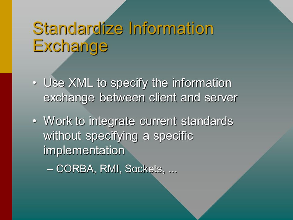 Standardize Information Exchange Use XML to specify the information exchange between client and serverUse XML to specify the information exchange between client and server Work to integrate current standards without specifying a specific implementationWork to integrate current standards without specifying a specific implementation –CORBA, RMI, Sockets,...
