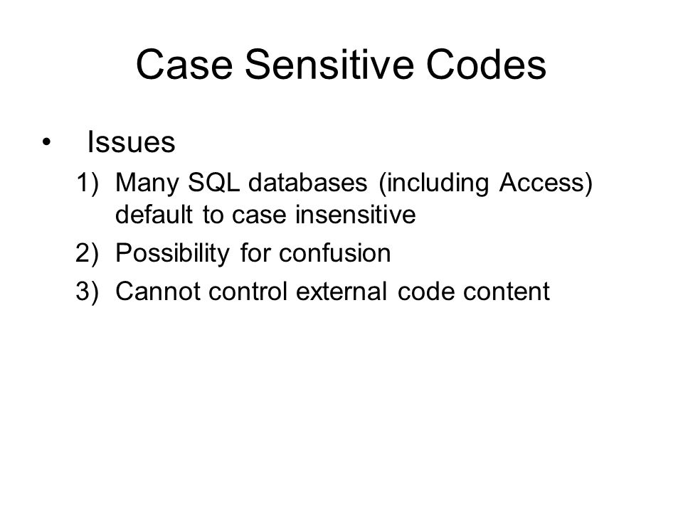 Case Sensitive Codes Issues 1)Many SQL databases (including Access) default to case insensitive 2)Possibility for confusion 3)Cannot control external code content