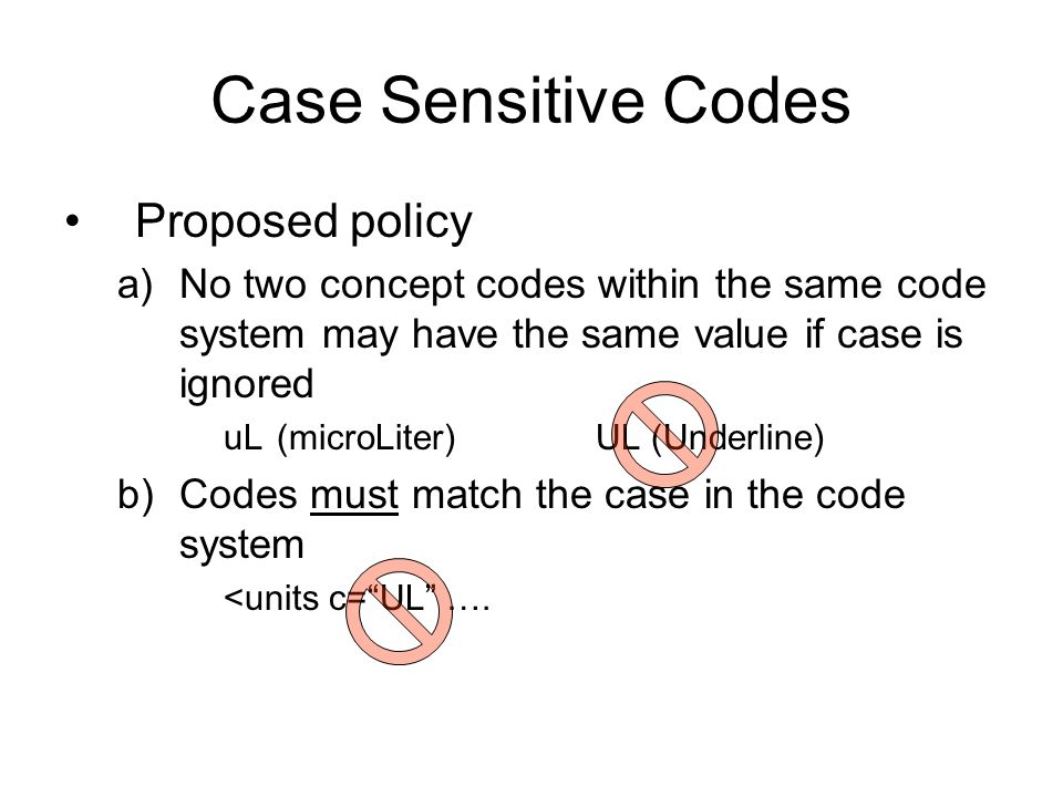 Case Sensitive Codes Proposed policy a)No two concept codes within the same code system may have the same value if case is ignored uL(microLiter)UL (Underline) b)Codes must match the case in the code system <units c=UL ….