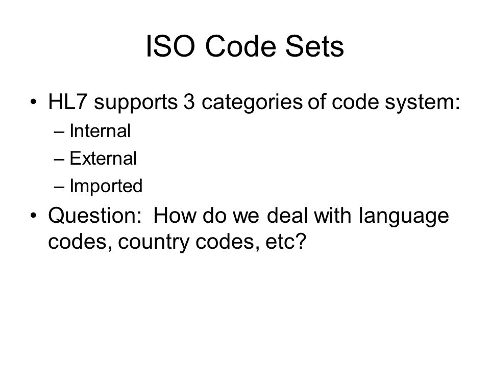 ISO Code Sets HL7 supports 3 categories of code system: –Internal –External –Imported Question: How do we deal with language codes, country codes, etc