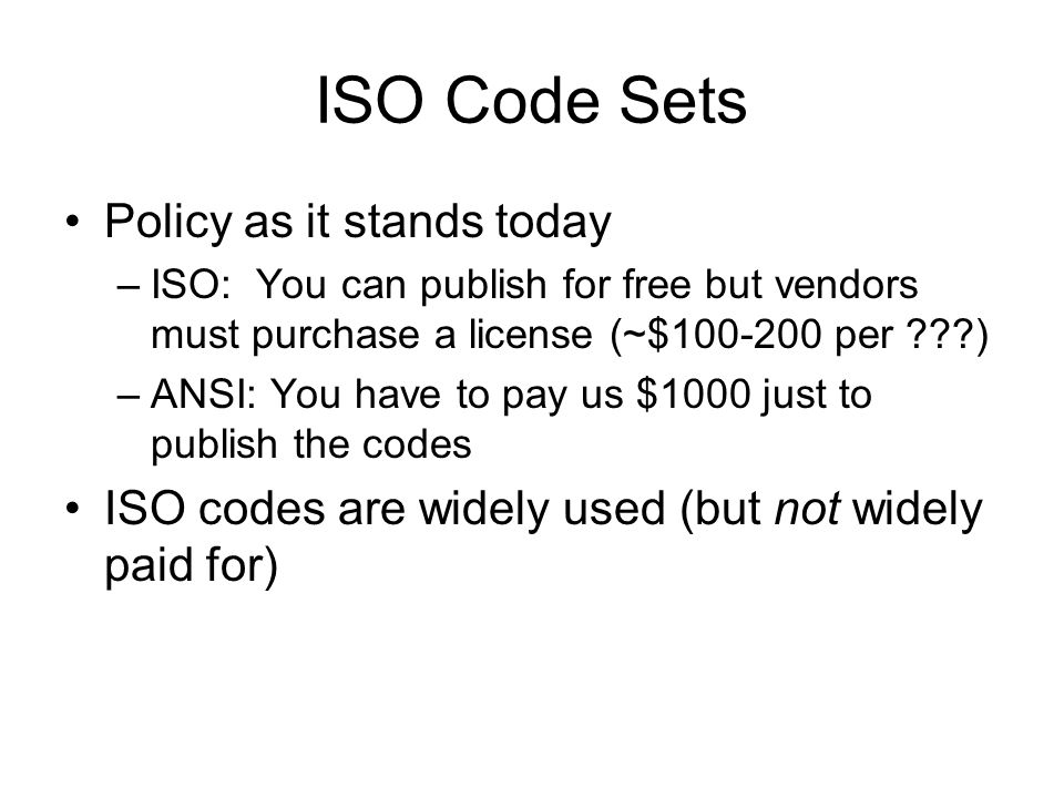 ISO Code Sets Policy as it stands today –ISO: You can publish for free but vendors must purchase a license (~$100-200 per ) –ANSI: You have to pay us $1000 just to publish the codes ISO codes are widely used (but not widely paid for)