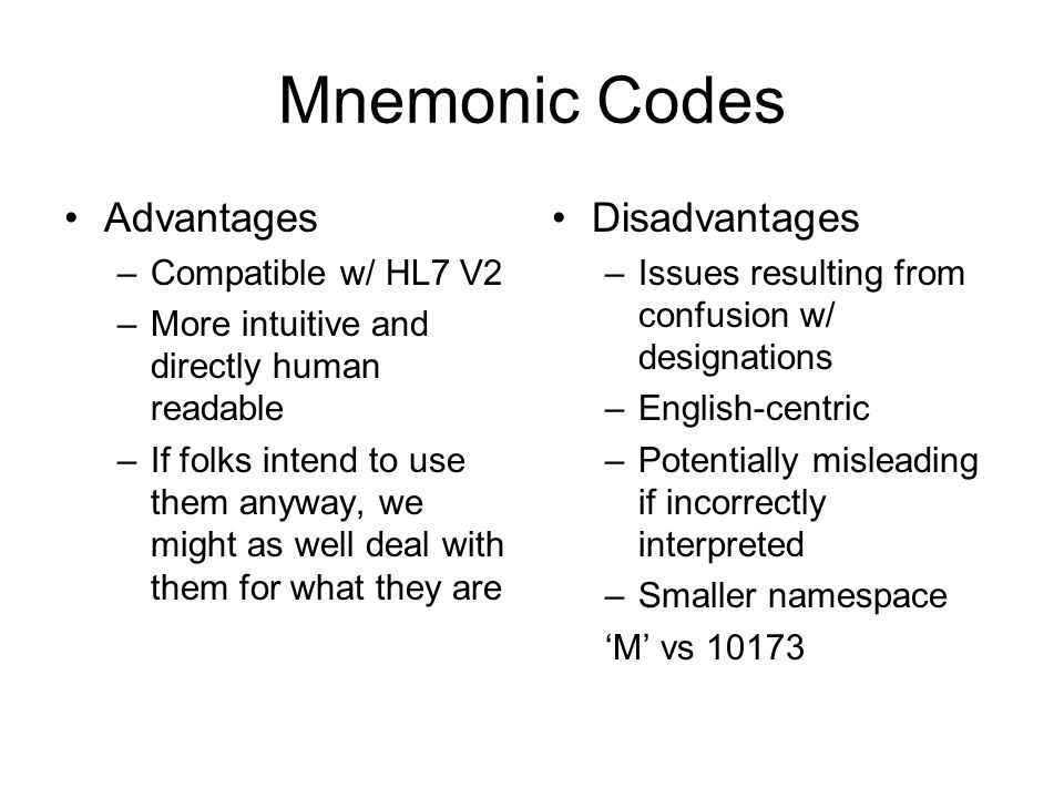 Mnemonic Codes Advantages –Compatible w/ HL7 V2 –More intuitive and directly human readable –If folks intend to use them anyway, we might as well deal with them for what they are Disadvantages –Issues resulting from confusion w/ designations –English-centric –Potentially misleading if incorrectly interpreted –Smaller namespace M vs 10173