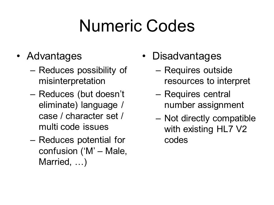 Numeric Codes Advantages –Reduces possibility of misinterpretation –Reduces (but doesnt eliminate) language / case / character set / multi code issues –Reduces potential for confusion (M – Male, Married, …) Disadvantages –Requires outside resources to interpret –Requires central number assignment –Not directly compatible with existing HL7 V2 codes