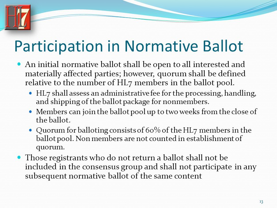 Participation in Normative Ballot An initial normative ballot shall be open to all interested and materially affected parties; however, quorum shall be defined relative to the number of HL7 members in the ballot pool.