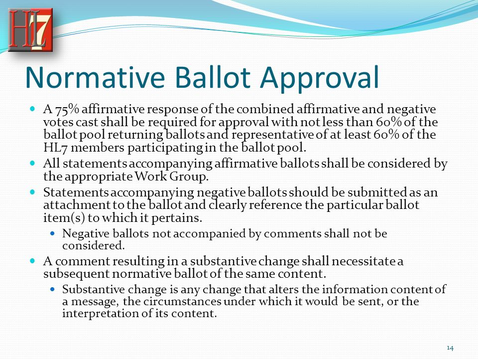 Normative Ballot Approval A 75% affirmative response of the combined affirmative and negative votes cast shall be required for approval with not less than 60% of the ballot pool returning ballots and representative of at least 60% of the HL7 members participating in the ballot pool.