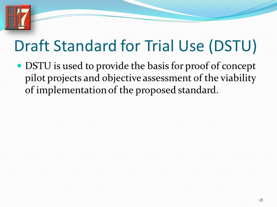 Draft Standard for Trial Use (DSTU) DSTU is used to provide the basis for proof of concept pilot projects and objective assessment of the viability of implementation of the proposed standard.