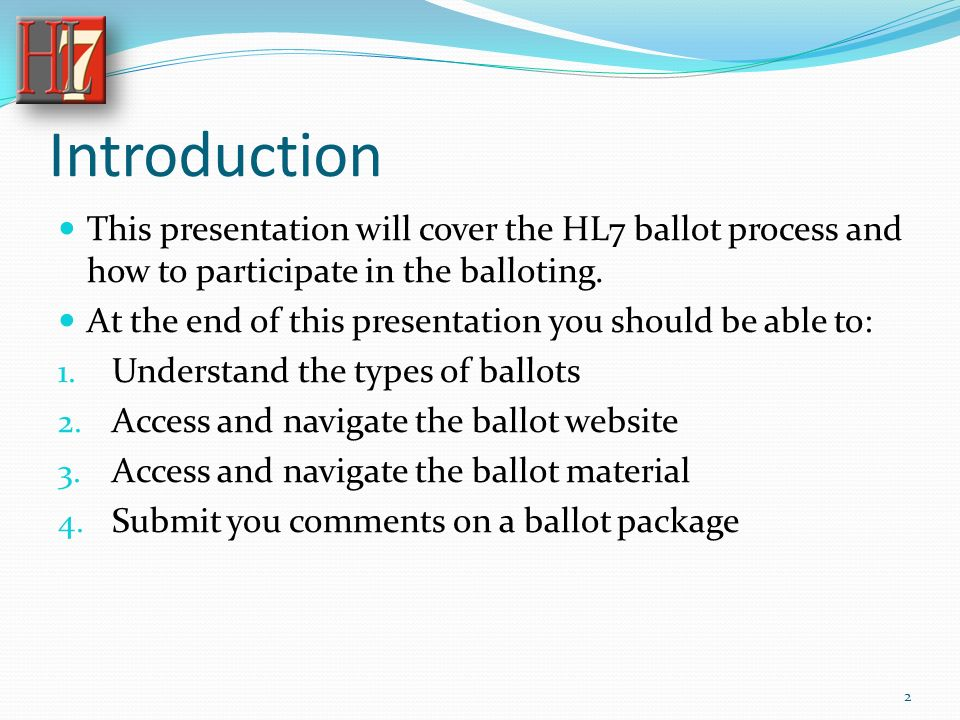 Introduction This presentation will cover the HL7 ballot process and how to participate in the balloting.