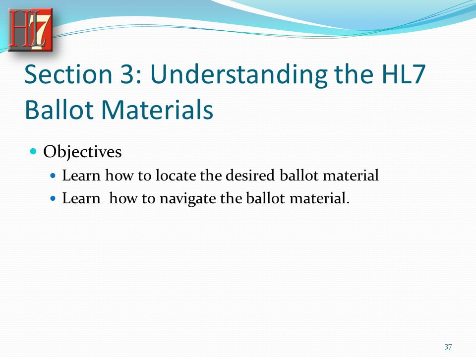 Section 3: Understanding the HL7 Ballot Materials Objectives Learn how to locate the desired ballot material Learn how to navigate the ballot material.