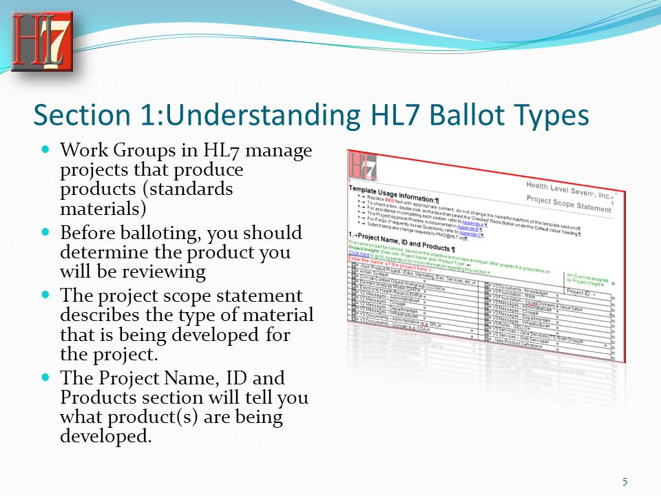 Section 1:Understanding HL7 Ballot Types Work Groups in HL7 manage projects that produce products (standards materials) Before balloting, you should determine the product you will be reviewing The project scope statement describes the type of material that is being developed for the project.