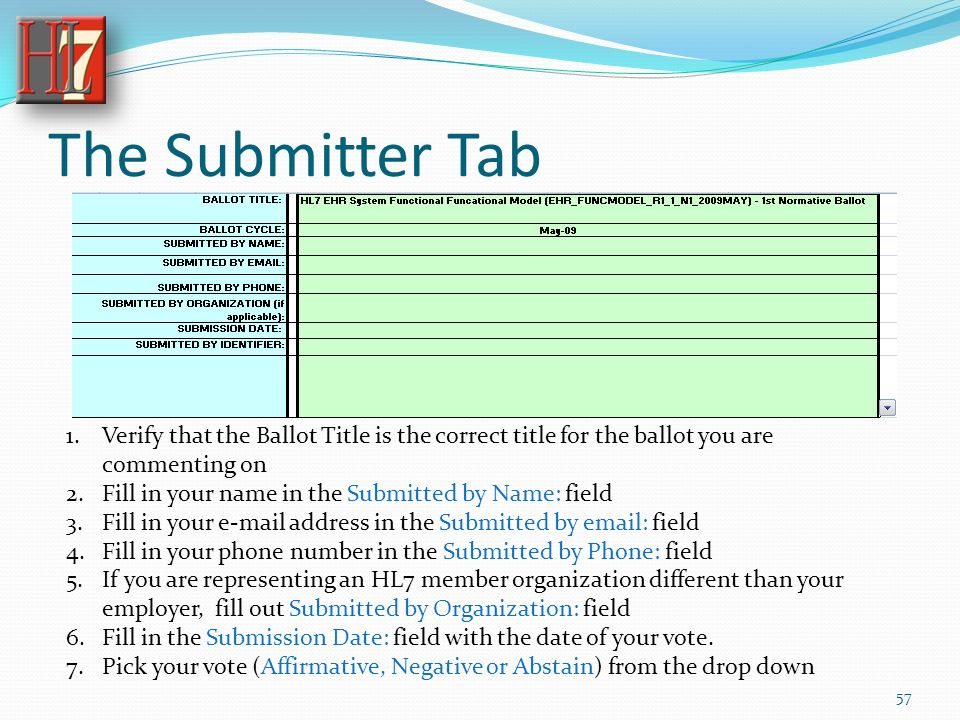 The Submitter Tab 1.Verify that the Ballot Title is the correct title for the ballot you are commenting on 2.Fill in your name in the Submitted by Name: field 3.Fill in your e-mail address in the Submitted by email: field 4.Fill in your phone number in the Submitted by Phone: field 5.If you are representing an HL7 member organization different than your employer, fill out Submitted by Organization: field 6.Fill in the Submission Date: field with the date of your vote.
