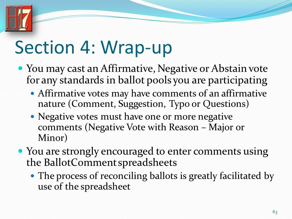Section 4: Wrap-up You may cast an Affirmative, Negative or Abstain vote for any standards in ballot pools you are participating Affirmative votes may have comments of an affirmative nature (Comment, Suggestion, Typo or Questions) Negative votes must have one or more negative comments (Negative Vote with Reason – Major or Minor) You are strongly encouraged to enter comments using the BallotComment spreadsheets The process of reconciling ballots is greatly facilitated by use of the spreadsheet 63