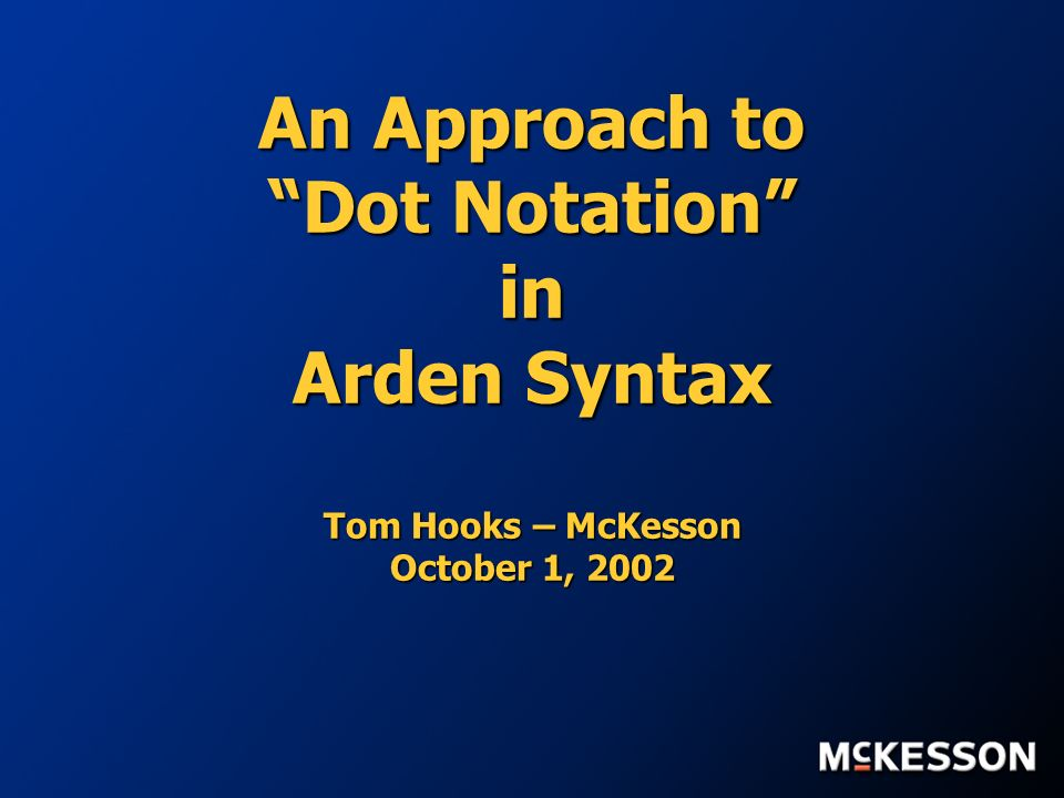 An Approach to Dot Notation in Arden Syntax Tom Hooks – McKesson October 1, 2002