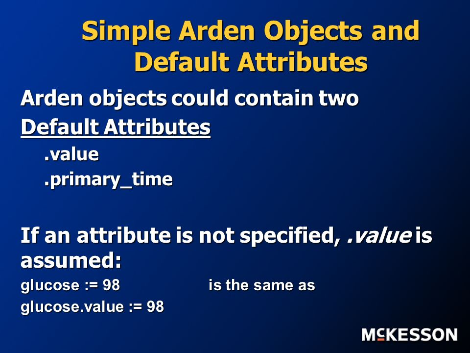 Simple Arden Objects and Default Attributes Arden objects could contain two Default Attributes.value.primary_time If an attribute is not specified,.value is assumed: glucose := 98 is the same as glucose.value := 98