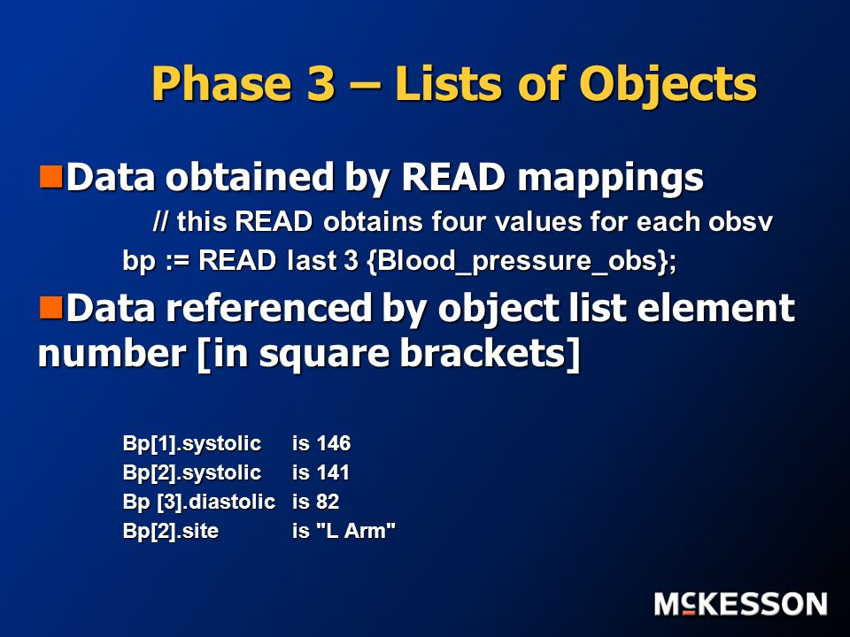 Phase 3 – Lists of Objects Data obtained by READ mappings Data obtained by READ mappings // this READ obtains four values for each obsv // this READ obtains four values for each obsv bp := READ last 3 {Blood_pressure_obs}; Data referenced by object list element number [in square brackets] Data referenced by object list element number [in square brackets] Bp[1].systolicis 146 Bp[2].systolicis 141 Bp [3].diastolicis 82 Bp[2].siteis L Arm