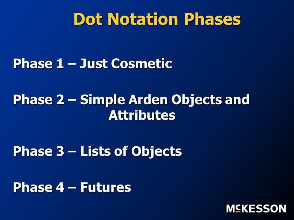 Dot Notation Phases Phase 1 – Just Cosmetic Phase 2 – Simple Arden Objects and Attributes Phase 3 – Lists of Objects Phase 4 – Futures