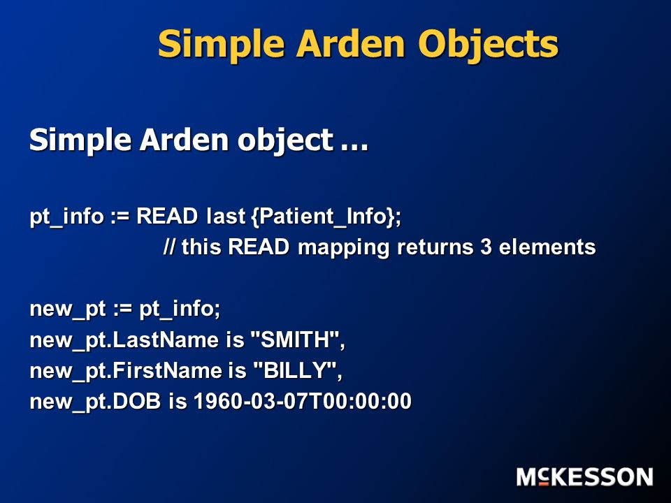 Simple Arden Objects Simple Arden object … pt_info := READ last {Patient_Info}; // this READ mapping returns 3 elements new_pt := pt_info; new_pt.LastName is SMITH , new_pt.FirstName is BILLY , new_pt.DOB is 1960-03-07T00:00:00