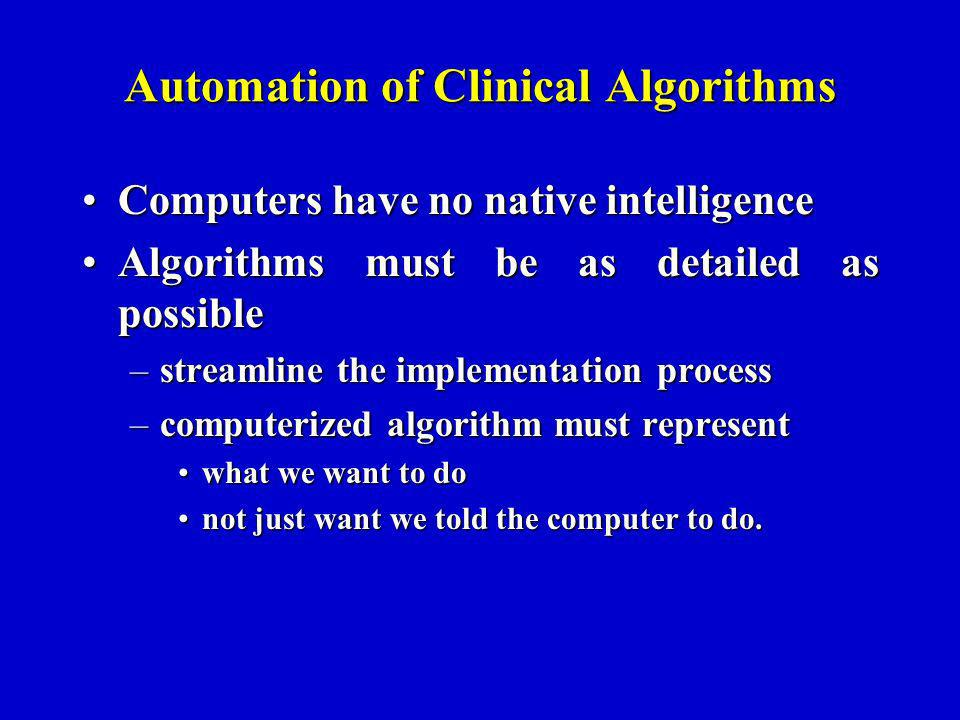 Automation of Clinical Algorithms Computers have no native intelligenceComputers have no native intelligence Algorithms must be as detailed as possibleAlgorithms must be as detailed as possible –streamline the implementation process –computerized algorithm must represent what we want to dowhat we want to do not just want we told the computer to do.not just want we told the computer to do.