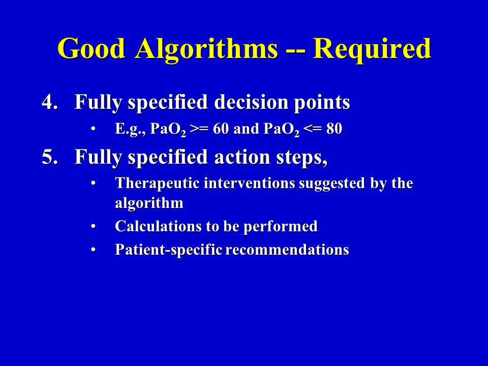 Good Algorithms -- Required 4.Fully specified decision points E.g., PaO 2 >= 60 and PaO 2 = 60 and PaO 2 <= 80 5.Fully specified action steps, Therapeutic interventions suggested by the algorithmTherapeutic interventions suggested by the algorithm Calculations to be performedCalculations to be performed Patient-specific recommendationsPatient-specific recommendations