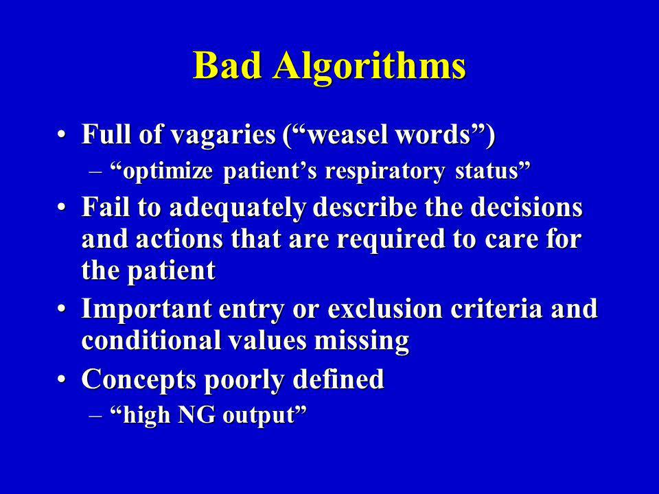 Bad Algorithms Full of vagaries (weasel words)Full of vagaries (weasel words) –optimize patients respiratory status Fail to adequately describe the decisions and actions that are required to care for the patientFail to adequately describe the decisions and actions that are required to care for the patient Important entry or exclusion criteria and conditional values missingImportant entry or exclusion criteria and conditional values missing Concepts poorly definedConcepts poorly defined –high NG output