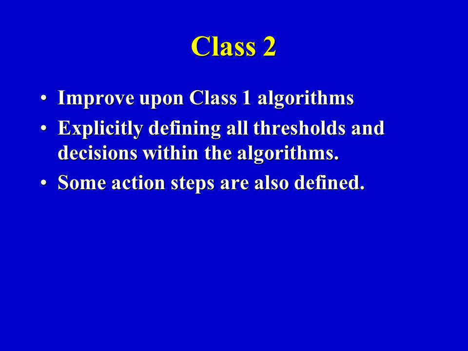 Class 2 Improve upon Class 1 algorithmsImprove upon Class 1 algorithms Explicitly defining all thresholds and decisions within the algorithms.Explicitly defining all thresholds and decisions within the algorithms.