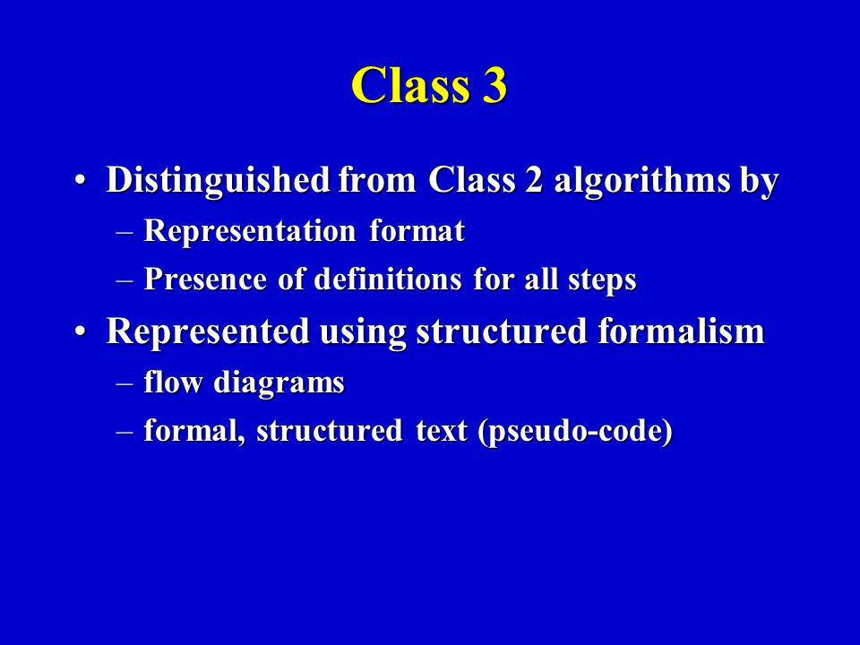 Class 3 Distinguished from Class 2 algorithms byDistinguished from Class 2 algorithms by –Representation format –Presence of definitions for all steps Represented using structured formalismRepresented using structured formalism –flow diagrams –formal, structured text (pseudo-code)